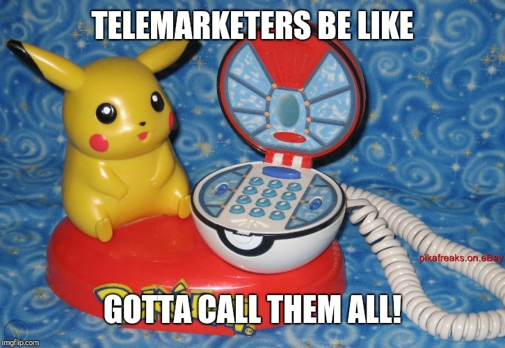 Calls-at-chu |  TELEMARKETERS BE LIKE; GOTTA CALL THEM ALL! | image tagged in pokemon,pokemon go,telemarketer,telephone,call,gotta catch em all | made w/ Imgflip meme maker