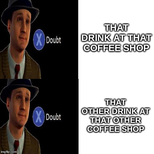 doubt | THAT DRINK AT THAT COFFEE SHOP THAT OTHER DRINK AT THAT OTHER COFFEE SHOP | image tagged in doubt | made w/ Imgflip meme maker