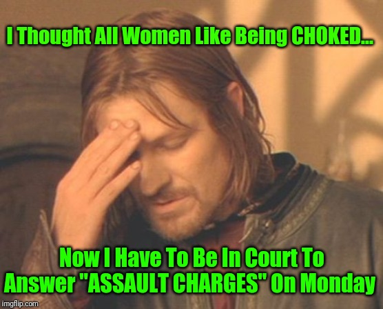 "Ask First... Or Face Jail Time |  I Thought All Women Like Being CHOKED... Now I Have To Be In Court To Answer ""ASSAULT CHARGES"" On Monday 