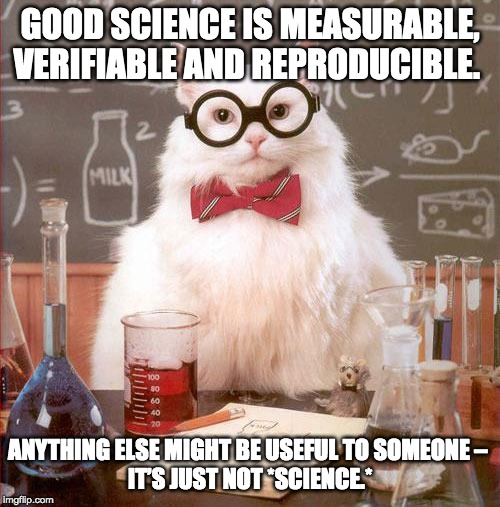 Science Cat | GOOD SCIENCE IS MEASURABLE,VERIFIABLE AND REPRODUCIBLE. ANYTHING ELSE MIGHT BE USEFUL TO SOMEONE – IT'S JUST NOT *SCIENCE.* | image tagged in science cat | made w/ Imgflip meme maker