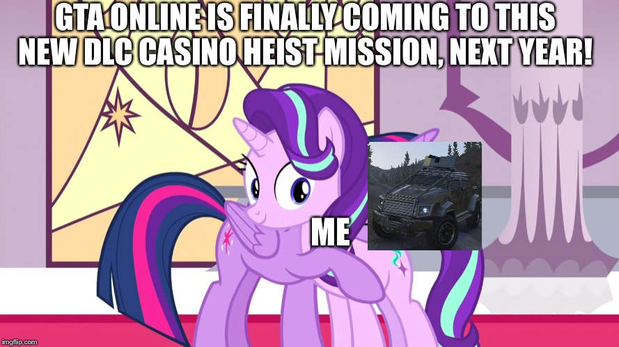 GTA online is coming to brand new finals dlc mission |  GTA ONLINE IS FINALLY COMING TO THIS NEW DLC CASINO HEIST MISSION, NEXT YEAR! ME | image tagged in starlight glimmer,twilight sparkle,gta online,mission,dlc,casino | made w/ Imgflip meme maker