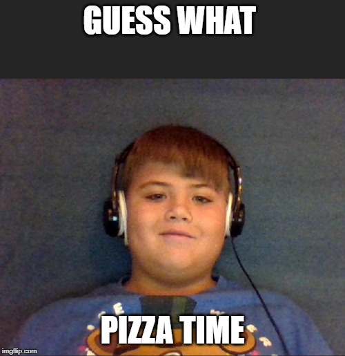 Pizza time | GUESS WHAT PIZZA TIME | image tagged in pizza time | made w/ Imgflip meme maker