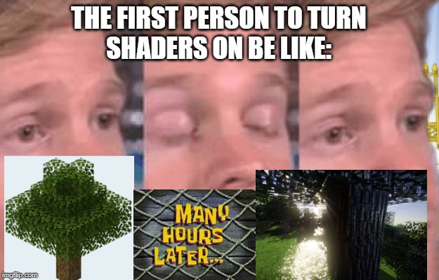 The first person to |  THE FIRST PERSON TO TURN SHADERS ON BE LIKE: | image tagged in the first person to,minecraft,optifine,later | made w/ Imgflip meme maker