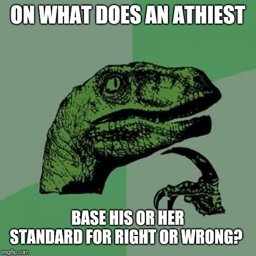 If Christians use the 10 commandments what does an unbeliever use to guide his actions? |  ON WHAT DOES AN ATHIEST; BASE HIS OR HER STANDARD FOR RIGHT OR WRONG? | image tagged in memes,philosoraptor,ten commandments,morality,athiest | made w/ Imgflip meme maker