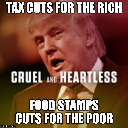 The Trump Grinch |  TAX CUTS FOR THE RICH; FOOD STAMPS CUTS FOR THE POOR | image tagged in poor,christmas,cruel,heartless,grinch,impeach trump | made w/ Imgflip meme maker