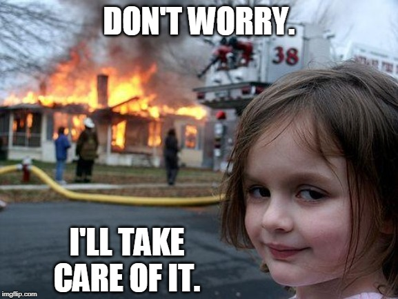 DON'T WORRY. I'LL TAKE CARE OF IT. | image tagged in memes,disaster girl | made w/ Imgflip meme maker