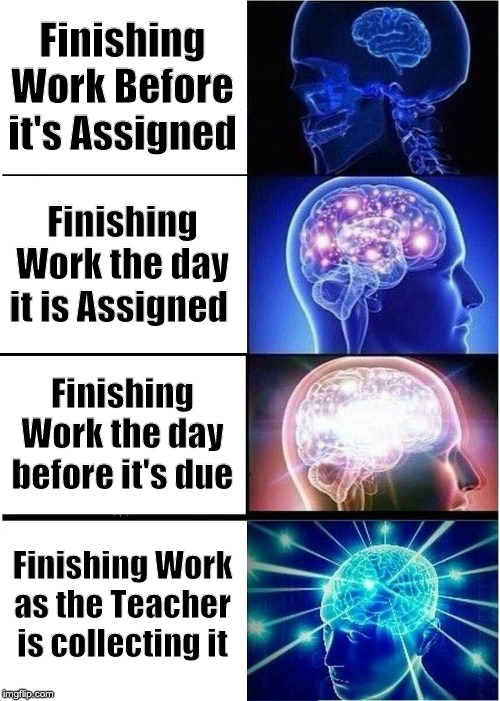 Expanding Brain |  Finishing Work Before it's Assigned; Finishing Work the day it is Assigned; Finishing Work the day before it's due; Finishing Work as the Teacher is collecting it | image tagged in memes,expanding brain | made w/ Imgflip meme maker