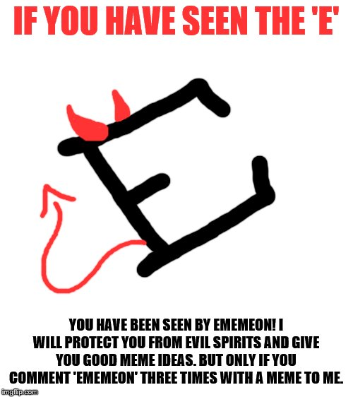Ememeon will protect you! |  IF YOU HAVE SEEN THE 'E'; YOU HAVE BEEN SEEN BY EMEMEON! I WILL PROTECT YOU FROM EVIL SPIRITS AND GIVE YOU GOOD MEME IDEAS. BUT ONLY IF YOU COMMENT 'EMEMEON' THREE TIMES WITH A MEME TO ME. | image tagged in blank white template | made w/ Imgflip meme maker