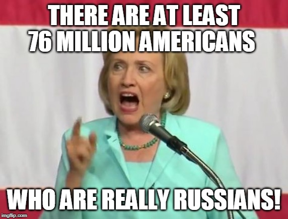 crazy hillary clinton | THERE ARE AT LEAST 76 MILLION AMERICANS WHO ARE REALLY RUSSIANS! | image tagged in crazy hillary clinton | made w/ Imgflip meme maker