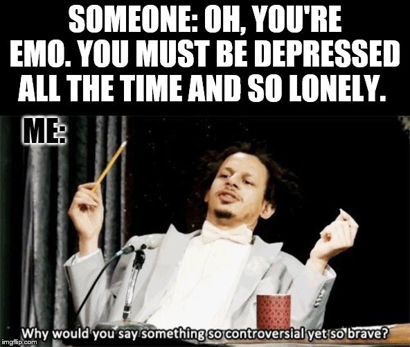 I messed this meme up so many times and had to redo it. Boi. |  SOMEONE: OH, YOU'RE EMO. YOU MUST BE DEPRESSED ALL THE TIME AND SO LONELY. ME: | image tagged in why would you say something so controversial yet so brave | made w/ Imgflip meme maker