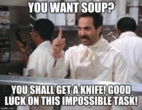Can you beat the knife or will the knife beat you? |  YOU WANT SOUP? YOU SHALL GET A KNIFE! GOOD LUCK ON THIS IMPOSSIBLE TASK! | image tagged in no soup | made w/ Imgflip meme maker
