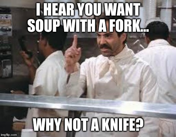 Don't you want a knife? |  I HEAR YOU WANT SOUP WITH A FORK... WHY NOT A KNIFE? | image tagged in no soup | made w/ Imgflip meme maker