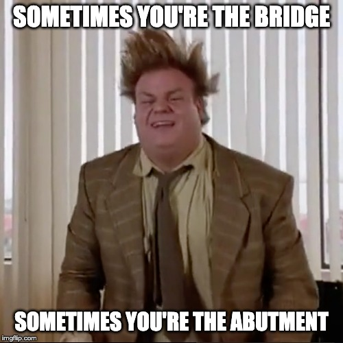 Bridge Abutment |  SOMETIMES YOU'RE THE BRIDGE; SOMETIMES YOU'RE THE ABUTMENT | image tagged in tommy boy | made w/ Imgflip meme maker