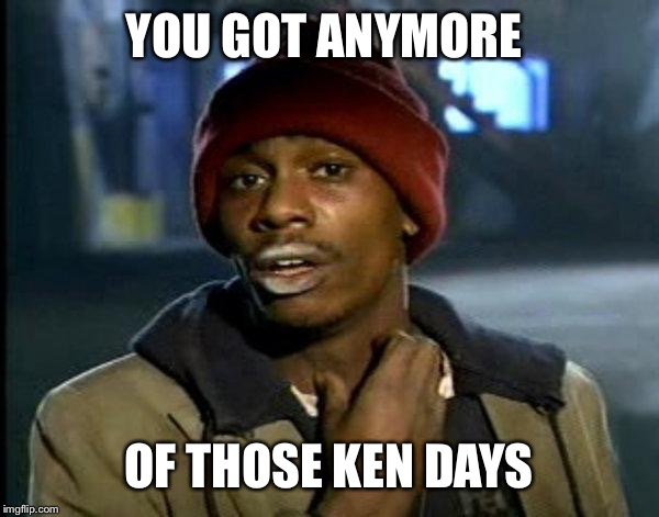 dave chappelle |  YOU GOT ANYMORE; OF THOSE KEN DAYS | image tagged in dave chappelle | made w/ Imgflip meme maker