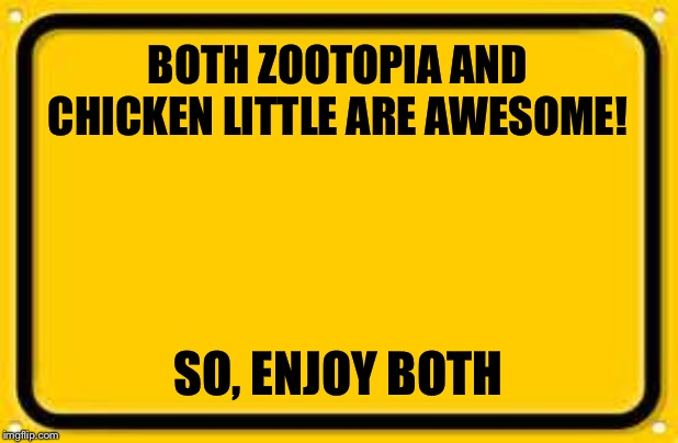 Blank Yellow Sign | BOTH ZOOTOPIA AND CHICKEN LITTLE ARE AWESOME! SO, ENJOY BOTH | image tagged in memes,blank yellow sign | made w/ Imgflip meme maker
