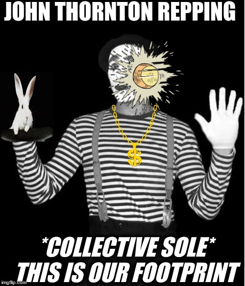 mime |  JOHN THORNTON REPPING; *COLLECTIVE SOLE* THIS IS OUR FOOTPRINT | image tagged in mime | made w/ Imgflip meme maker