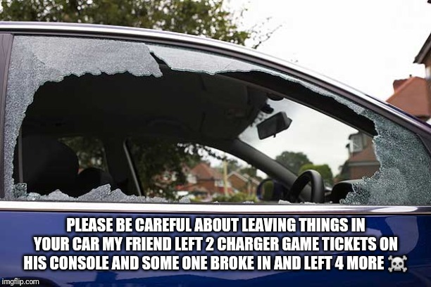 broken car window | PLEASE BE CAREFUL ABOUT LEAVING THINGS IN YOUR CAR MY FRIEND LEFT 2 CHARGER GAME TICKETS ON HIS CONSOLE AND SOME ONE BROKE IN AND LEFT 4 MOR | image tagged in broken car window | made w/ Imgflip meme maker
