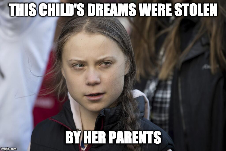gretaLOVE | THIS CHILD'S DREAMS WERE STOLEN BY HER PARENTS | image tagged in greta thunberg | made w/ Imgflip meme maker