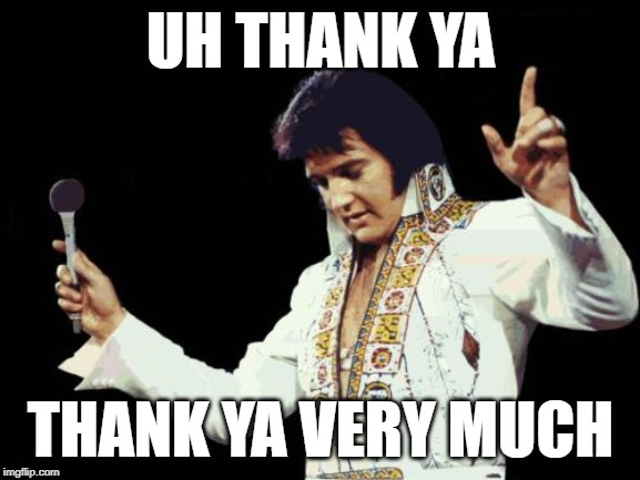 Elvis | UH THANK YA THANK YA VERY MUCH | image tagged in 70s elvis,thank you,elvis,elvis presley | made w/ Imgflip meme maker