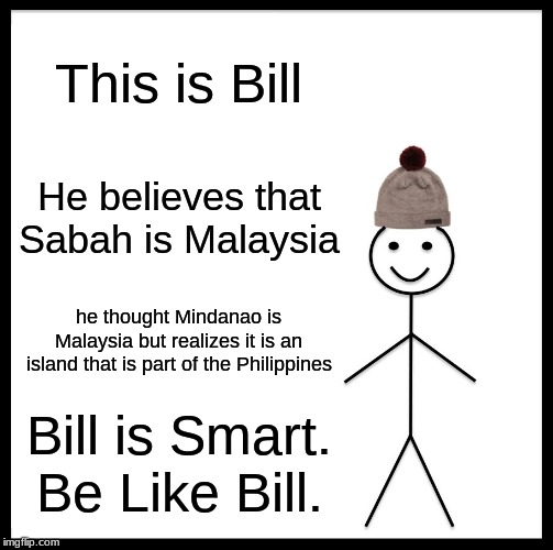 Be Like Bill | This is Bill He believes that Sabah is Malaysia he thought Mindanao is Malaysia but realizes it is an island that is part of the Philippines | image tagged in memes,be like bill,malaysia,philippines | made w/ Imgflip meme maker