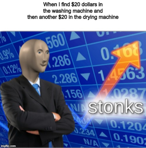 Stonks | When I find $20 dollars in  the washing machine and  then another $20 in the drying machine | image tagged in stonks | made w/ Imgflip meme maker