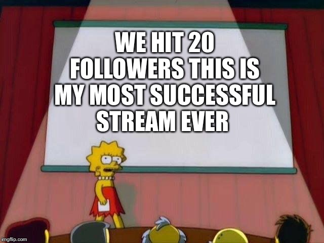 Lisa Simpson's Presentation | WE HIT 20 FOLLOWERS THIS IS MY MOST SUCCESSFUL STREAM EVER | image tagged in lisa simpson's presentation | made w/ Imgflip meme maker