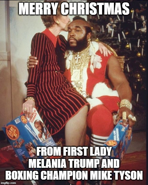 Merry Christmas you fool | MERRY CHRISTMAS FROM FIRST LADY MELANIA TRUMP AND BOXING CHAMPION MIKE TYSON | image tagged in melania trump,mike tyson,nancy reagan,mr t,christmas | made w/ Imgflip meme maker