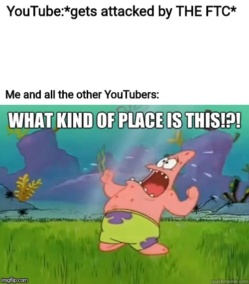 What kind of place is this? |  YouTube:*gets attacked by THE FTC*; Me and all the other YouTubers: | image tagged in what kind of place is this,youtube,coppa,patrick star,memes | made w/ Imgflip meme maker