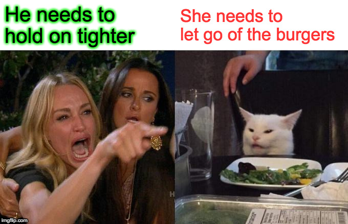 Woman Yelling At Cat Meme | He needs to hold on tighter She needs to let go of the burgers | image tagged in memes,woman yelling at cat | made w/ Imgflip meme maker