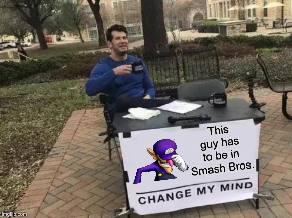 Gotta happen at some point, right? |  This guy has to be in Smash Bros. | image tagged in memes,change my mind,waluigi,super smash bros,smash bros | made w/ Imgflip meme maker