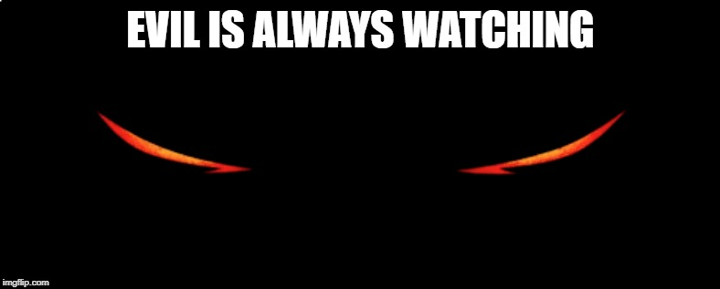 Evil is around you at all times.  Protect yourself | EVIL IS ALWAYS WATCHING | image tagged in evil | made w/ Imgflip meme maker