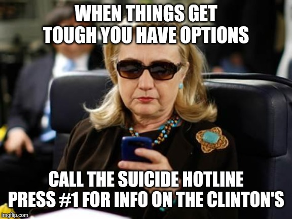 Hillary Clinton Cellphone |  WHEN THINGS GET TOUGH YOU HAVE OPTIONS; CALL THE SUICIDE HOTLINE PRESS #1 FOR INFO ON THE CLINTON'S | image tagged in memes,hillary clinton cellphone | made w/ Imgflip meme maker