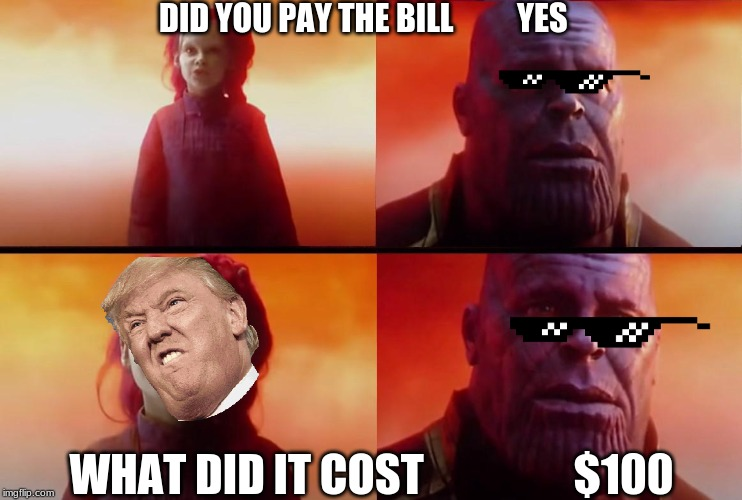 thanos what did it cost |  DID YOU PAY THE BILL          YES; WHAT DID IT COST                 $100 | image tagged in thanos what did it cost | made w/ Imgflip meme maker