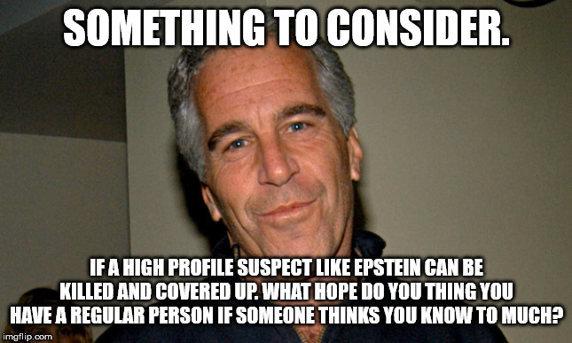We call all be Suicided | SOMETHING TO CONSIDER. IF A HIGH PROFILE SUSPECT LIKE EPSTEIN CAN BE KILLED AND COVERED UP. WHAT HOPE DO YOU THING YOU HAVE A REGULAR PERSON | image tagged in jeffrey epstein | made w/ Imgflip meme maker