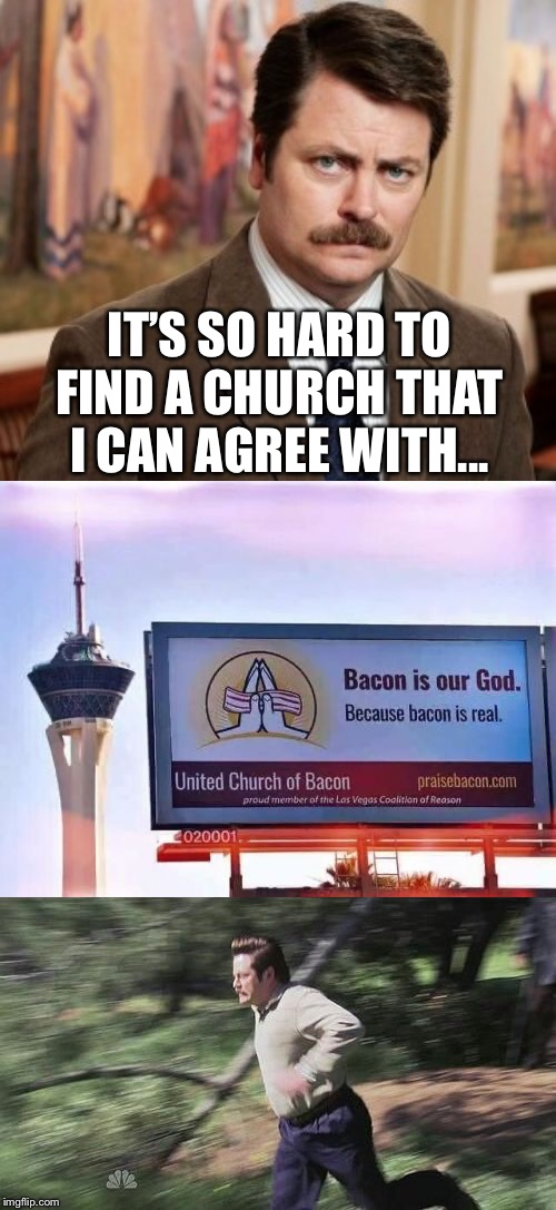 Holy Bacon, Ron Swanson! | IT'S SO HARD TO FIND A CHURCH THAT I CAN AGREE WITH... | image tagged in memes,ron swanson,bacon,church,funny memes | made w/ Imgflip meme maker