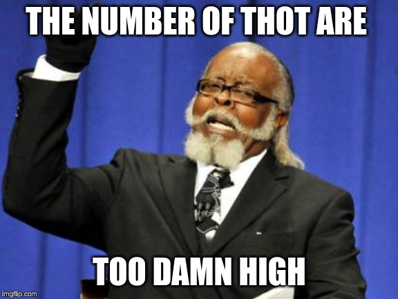 Too Damn High | THE NUMBER OF THOT ARE TOO DAMN HIGH | image tagged in memes,too damn high | made w/ Imgflip meme maker