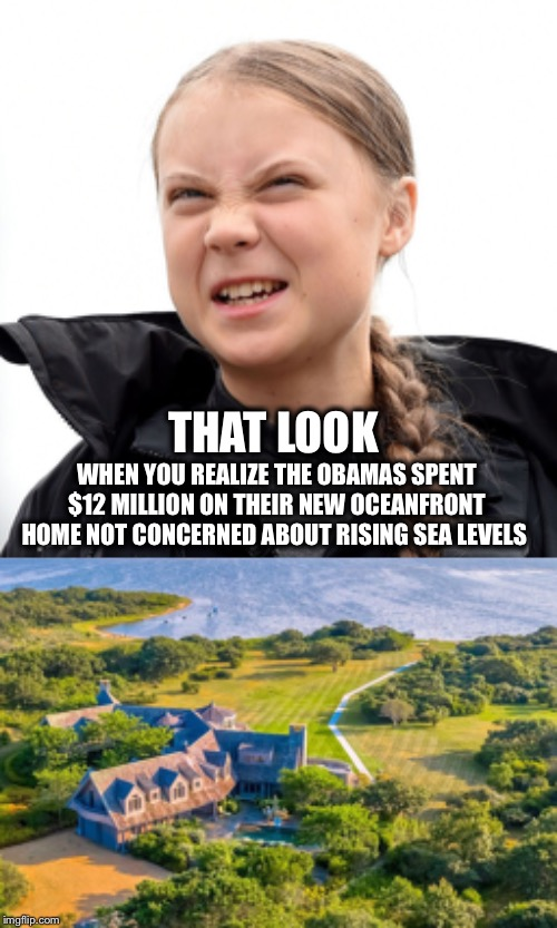 Hypocrisy- Spending BILLIONS of Taxpayers dollars on Climate Change and MILLIONS of your own not caring |  THAT LOOK; WHEN YOU REALIZE THE OBAMAS SPENT $12 MILLION ON THEIR NEW OCEANFRONT HOME NOT CONCERNED ABOUT RISING SEA LEVELS | image tagged in greta growl,obama,climate change | made w/ Imgflip meme maker