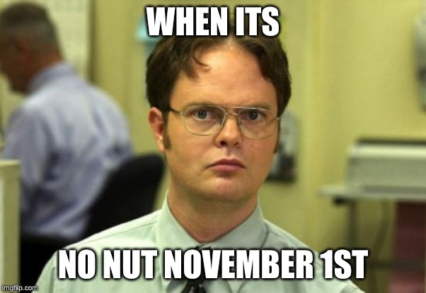 Dwight Schrute | WHEN ITS NO NUT NOVEMBER 1ST | image tagged in memes,dwight schrute | made w/ Imgflip meme maker