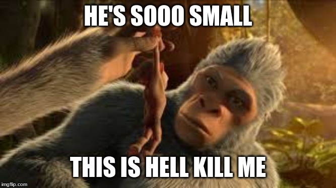 HE'S SOOO SMALL |  HE'S SOOO SMALL; THIS IS HELL KILL ME | image tagged in small,extra-hell,rape,planet of the apes,money,disney killed star wars | made w/ Imgflip meme maker
