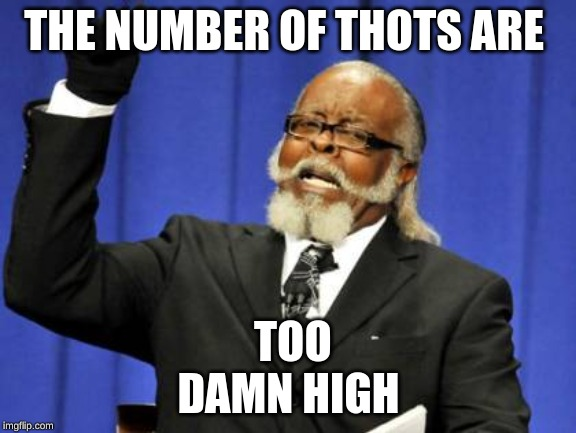 Too Damn High | THE NUMBER OF THOTS ARE TOO DAMN HIGH | image tagged in memes,too damn high | made w/ Imgflip meme maker