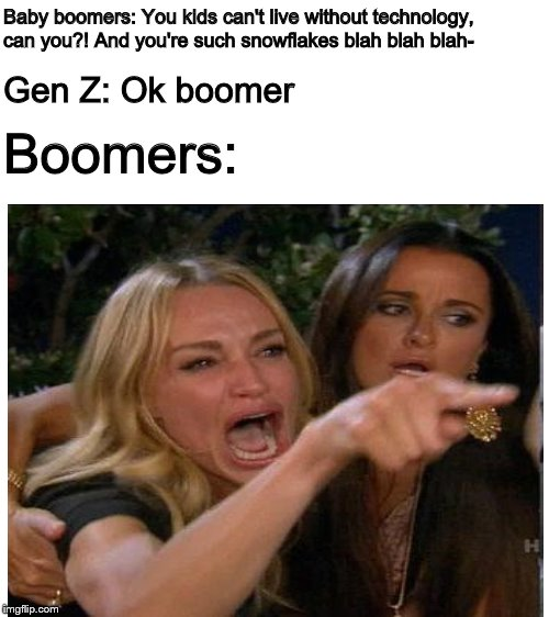Here come the boomers, there's apparently a lot on Imgflip | Baby boomers: You kids can't live without technology, can you?! And you're such snowflakes blah blah blah- Gen Z: Ok boomer Boomers: | image tagged in blank white template,ok boomer,baby boomers,snowflakes | made w/ Imgflip meme maker