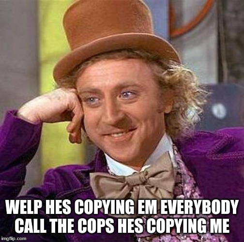Creepy Condescending Wonka Meme | WELP HES COPYING EM EVERYBODY CALL THE COPS HES COPYING ME | image tagged in memes,creepy condescending wonka | made w/ Imgflip meme maker