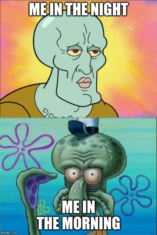 Squidward | ME IN THE NIGHT ME IN THE MORNING | image tagged in memes,squidward | made w/ Imgflip meme maker