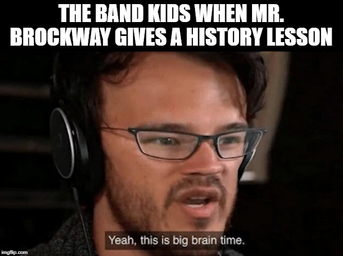 LCI Band |  THE BAND KIDS WHEN MR. BROCKWAY GIVES A HISTORY LESSON | image tagged in big brain time | made w/ Imgflip meme maker