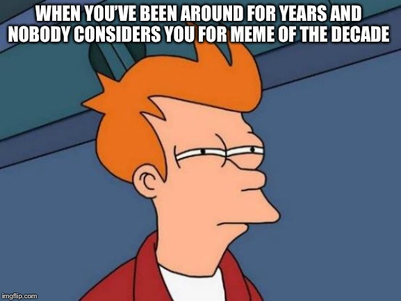 Futurama Fry | WHEN YOU'VE BEEN AROUND FOR YEARS AND NOBODY CONSIDERS YOU FOR MEME OF THE DECADE | image tagged in memes,futurama fry | made w/ Imgflip meme maker