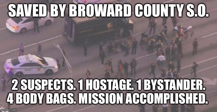 SAVED BY BROWARD COUNTY S.O. 2 SUSPECTS. 1 HOSTAGE. 1 BYSTANDER. 4 BODY BAGS. MISSION ACCOMPLISHED. | made w/ Imgflip meme maker