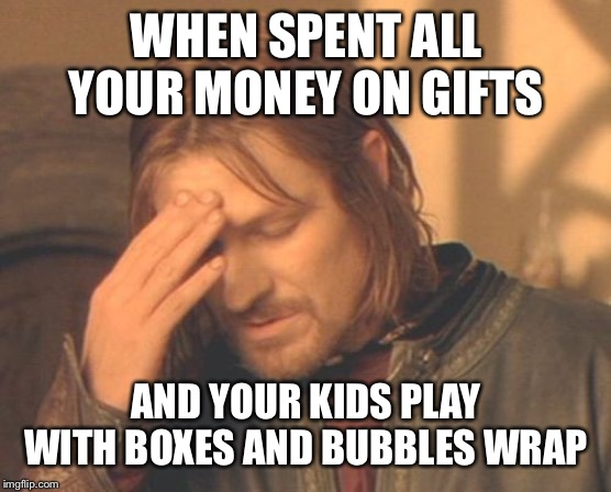 Kid problems |  WHEN SPENT ALL YOUR MONEY ON GIFTS; AND YOUR KIDS PLAY WITH BOXES AND BUBBLES WRAP | image tagged in memes,frustrated boromir,kids,kids these days,too funny | made w/ Imgflip meme maker