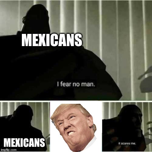 I fear no man | MEXICANS MEXICANS | image tagged in i fear no man | made w/ Imgflip meme maker
