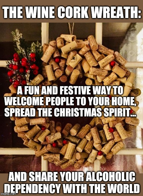 It's beginning to look a lot like an intervention... |  THE WINE CORK WREATH:; A FUN AND FESTIVE WAY TO WELCOME PEOPLE TO YOUR HOME, SPREAD THE CHRISTMAS SPIRIT... AND SHARE YOUR ALCOHOLIC DEPENDENCY WITH THE WORLD | image tagged in christmas,alcoholic,alcoholism,drunk,wine drinker,drunk driving | made w/ Imgflip meme maker
