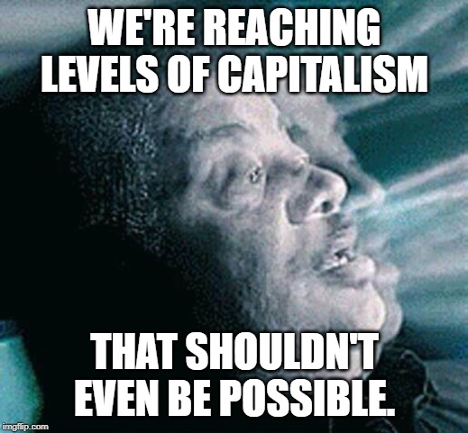 Neil deGrasse Tyson | WE'RE REACHING LEVELS OF CAPITALISM THAT SHOULDN'T EVEN BE POSSIBLE. | image tagged in neil degrasse tyson | made w/ Imgflip meme maker